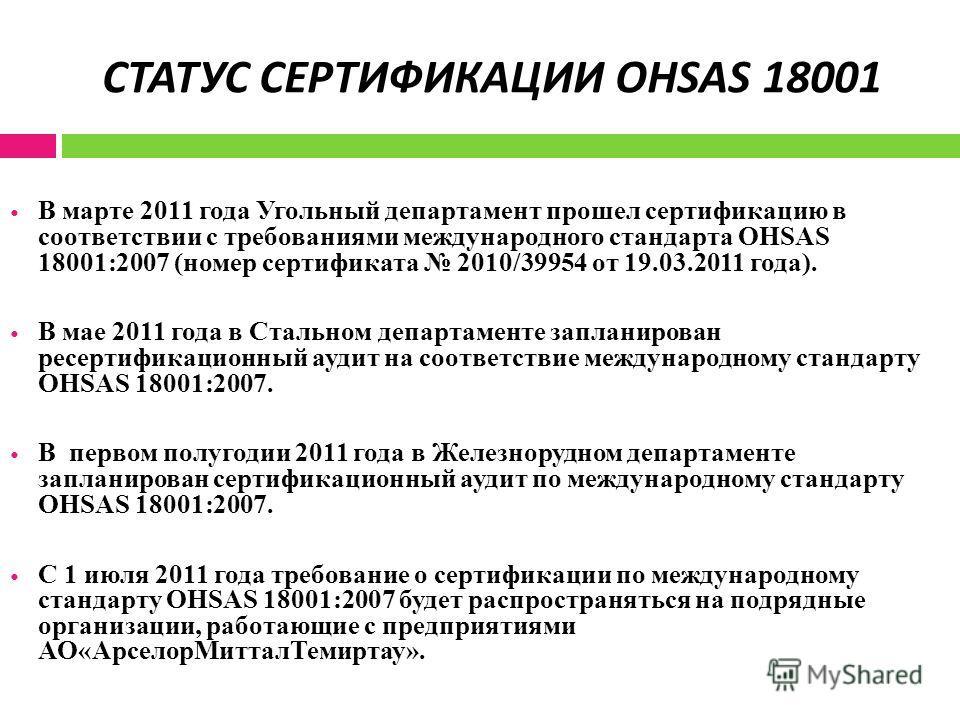 СТАТУС СЕРТИФИКАЦИИ OHSAS 18001 В марте 2011 года Угольный департамент прошел сертификацию в соответствии с требованиями международного стандарта OHSAS 18001:2007 (номер сертификата 2010/39954 от 19.03.2011 года). В мае 2011 года в Стальном департаме