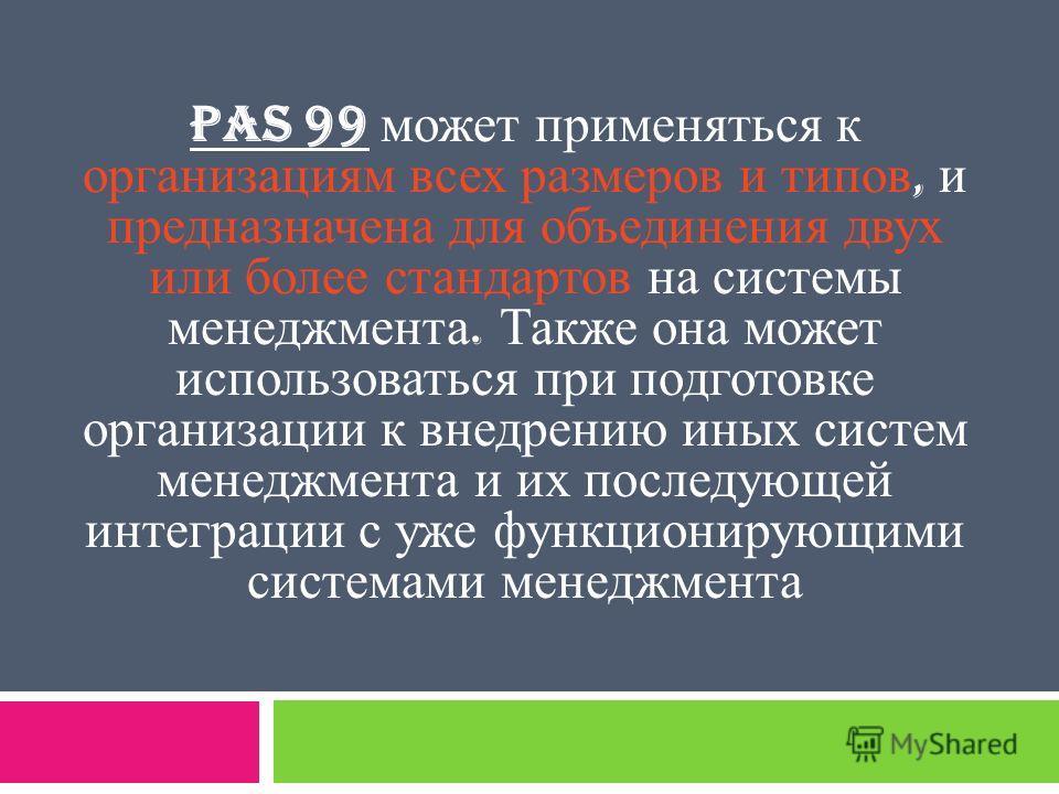 PAS 99 может применяться к организациям всех размеров и типов, и предназначена для объединения двух или более стандартов на системы менеджмента. Также она может использоваться при подготовке организации к внедрению иных систем менеджмента и их послед