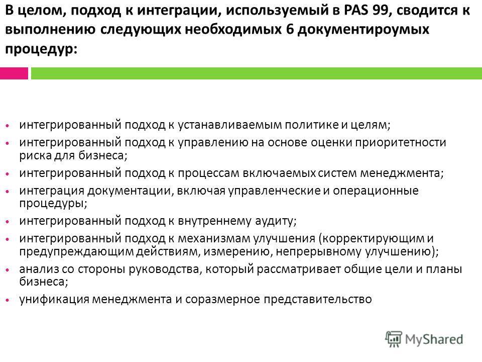 В целом, подход к интеграции, используемый в PAS 99, сводится к выполнению следующих необходимых 6 документироумых процедур : интегрированный подход к устанавливаемым политике и целям ; интегрированный подход к управлению на основе оценки приоритетно