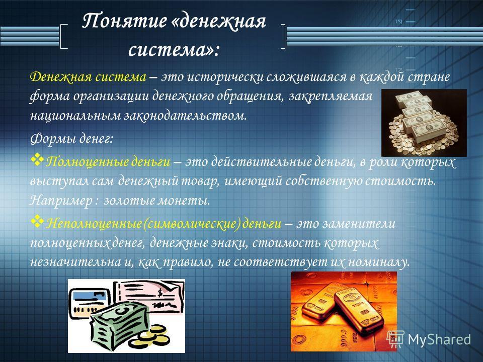 Понятие «денежная система»: Денежная система – это исторически сложившаяся в каждой стране форма организации денежного обращения, закрепляемая национальным законодательством. Формы денег: Полноценные деньги – это действительные деньги, в роли которых