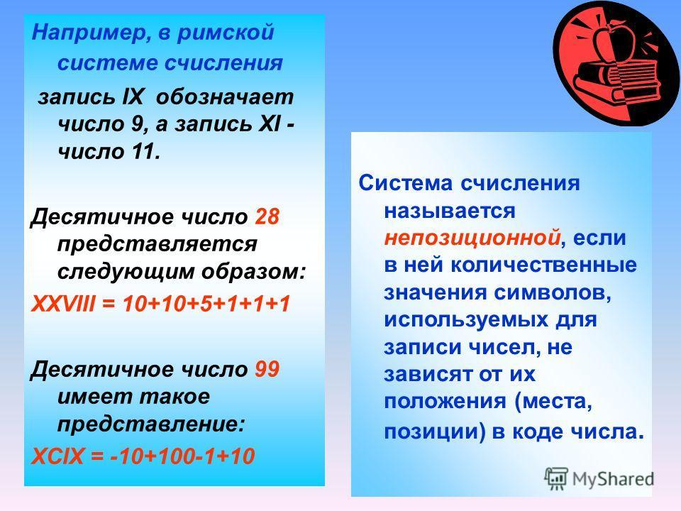 Система счисления называется непозиционной, если в ней количественные значения символов, используемых для записи чисел, не зависят от их положения (места, позиции) в коде числа. Например, в римской системе счисления запись IX обозначает число 9, а за