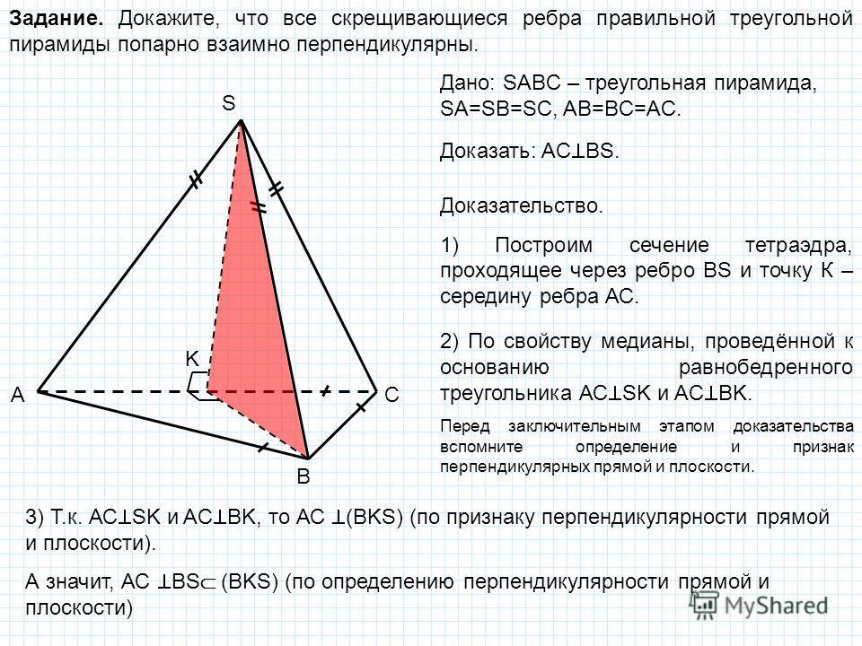 Задание. Докажите, что все скрещивающиеся ребра правильной треугольной пирамиды попарно взаимно перпендикулярны. A B C S K Дано: SABC – треугольная пирамида, SA=SB=SC, AB=BC=AC. Доказать: AC BS. Доказательство. 1) Построим сечение тетраэдра, проходящ