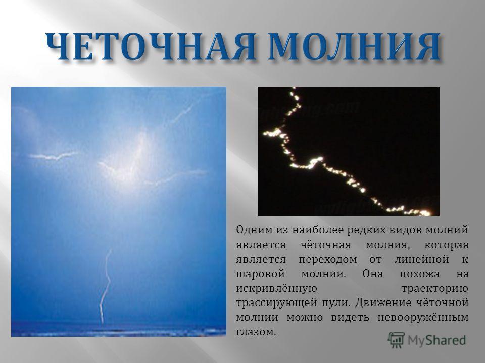 Одним из наиболее редких видов молний является чёточная молния, которая является переходом от линейной к шаровой молнии. Она похожа на искривлённую траекторию трассирующей пули. Движение чёточной молнии можно видеть невооружённым глазом.