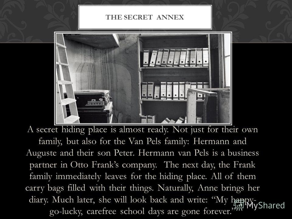 A secret hiding place is almost ready. Not just for their own family, but also for the Van Pels family: Hermann and Auguste and their son Peter. Hermann van Pels is a business partner in Otto Franks company. The next day, the Frank family immediately