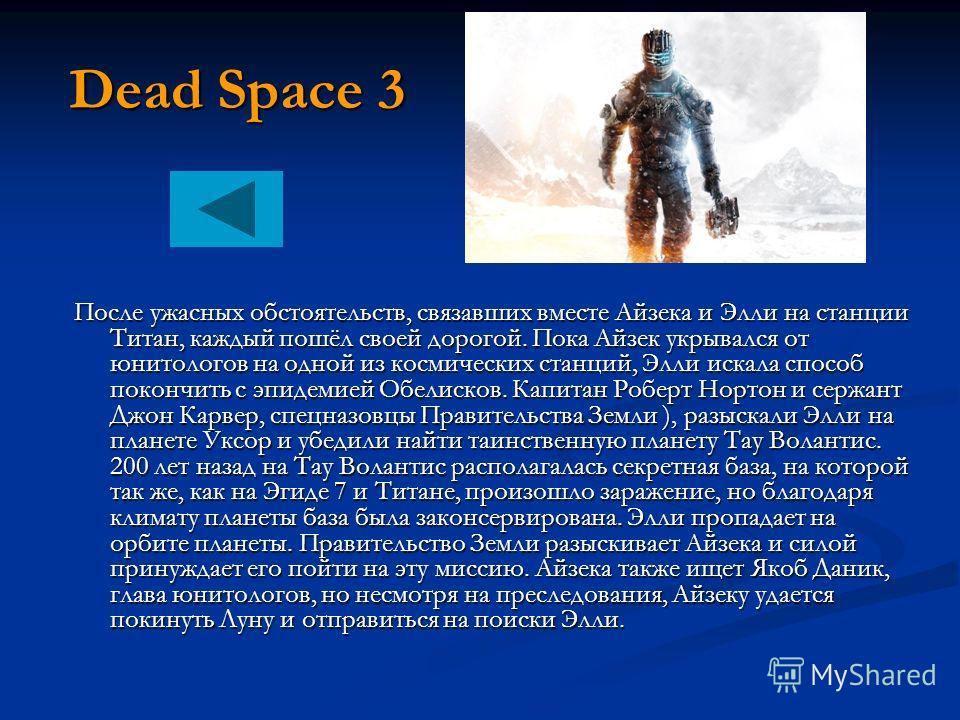 Dead Space 3 После ужасных обстоятельств, связавших вместе Айзека и Элли на станции Титан, каждый пошёл своей дорогой. Пока Айзек укрывался от юнитологов на одной из космических станций, Элли искала способ покончить с эпидемией Обелисков. Капитан Роб