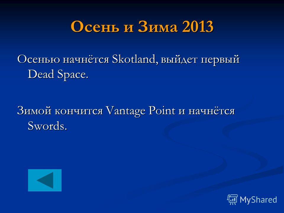 Осень и Зима 2013 Осенью начнётся Skotland, выйдет первый Dead Space. Зимой кончится Vantage Point и начнётся Swords.