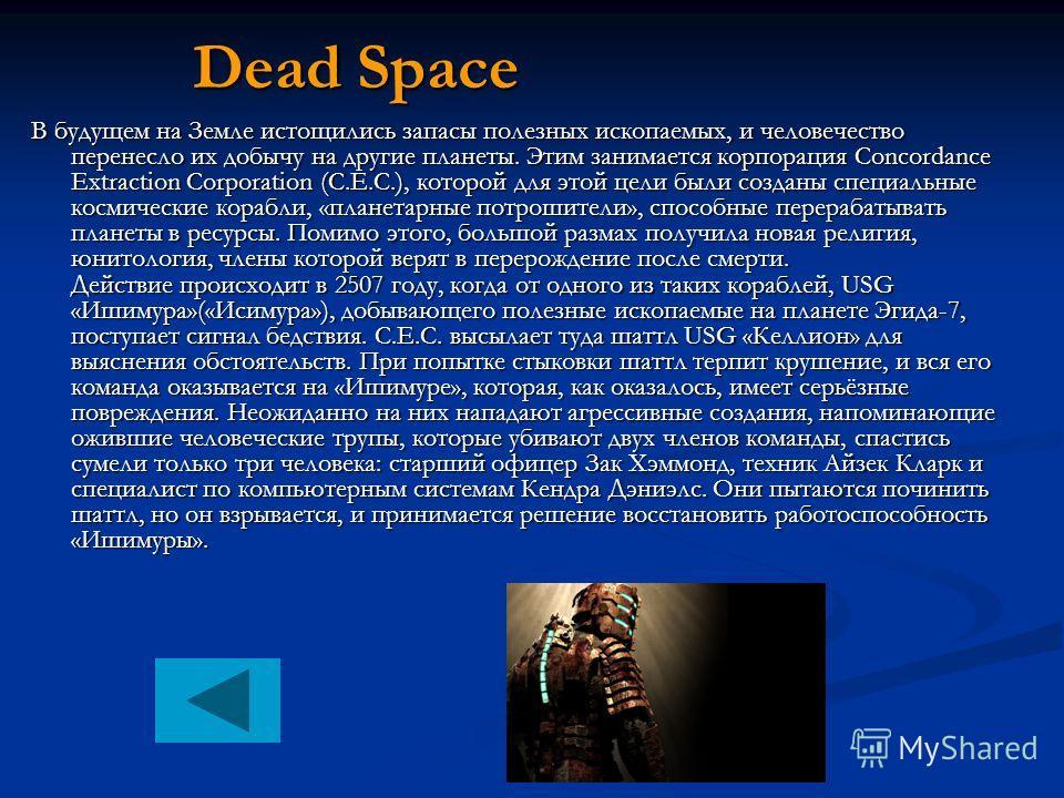 Dead Space В будущем на Земле истощились запасы полезных ископаемых, и человечество перенесло их добычу на другие планеты. Этим занимается корпорация Concordance Extraction Corporation (C.E.C.), которой для этой цели были созданы специальные космичес