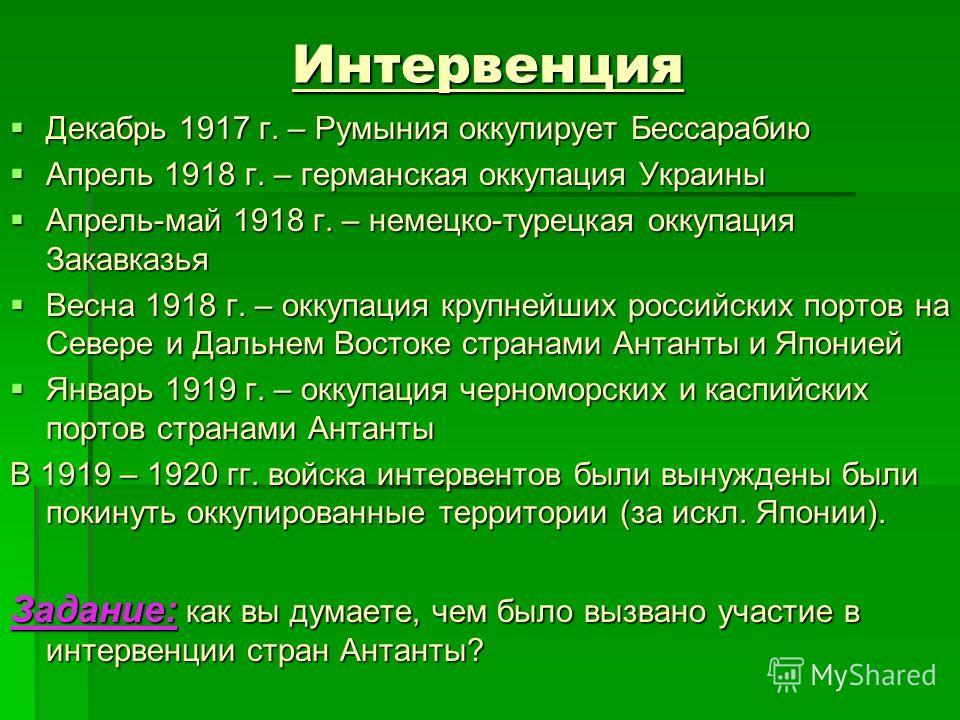 Интервенция Декабрь 1917 г. – Румыния оккупирует Бессарабию Декабрь 1917 г. – Румыния оккупирует Бессарабию Апрель 1918 г. – германская оккупация Украины Апрель 1918 г. – германская оккупация Украины Апрель-май 1918 г. – немецко-турецкая оккупация За