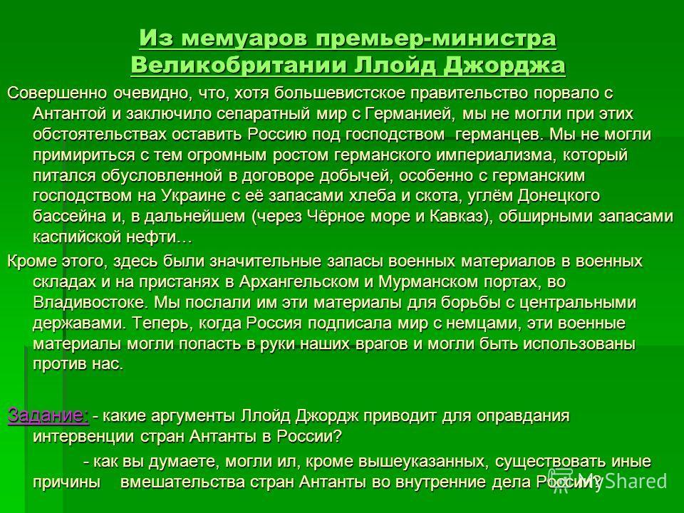 Из мемуаров премьер-министра Великобритании Ллойд Джорджа Совершенно очевидно, что, хотя большевистское правительство порвало с Антантой и заключило сепаратный мир с Германией, мы не могли при этих обстоятельствах оставить Россию под господством герм