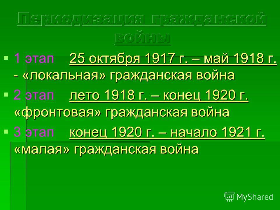 25 октября 1917 г. – май 1918 г. - «локальная» гражданская война 1 этап 25 октября 1917 г. – май 1918 г. - «локальная» гражданская война лето 1918 г. – конец 1920 г. «фронтовая» гражданская война 2 этап лето 1918 г. – конец 1920 г. «фронтовая» гражда