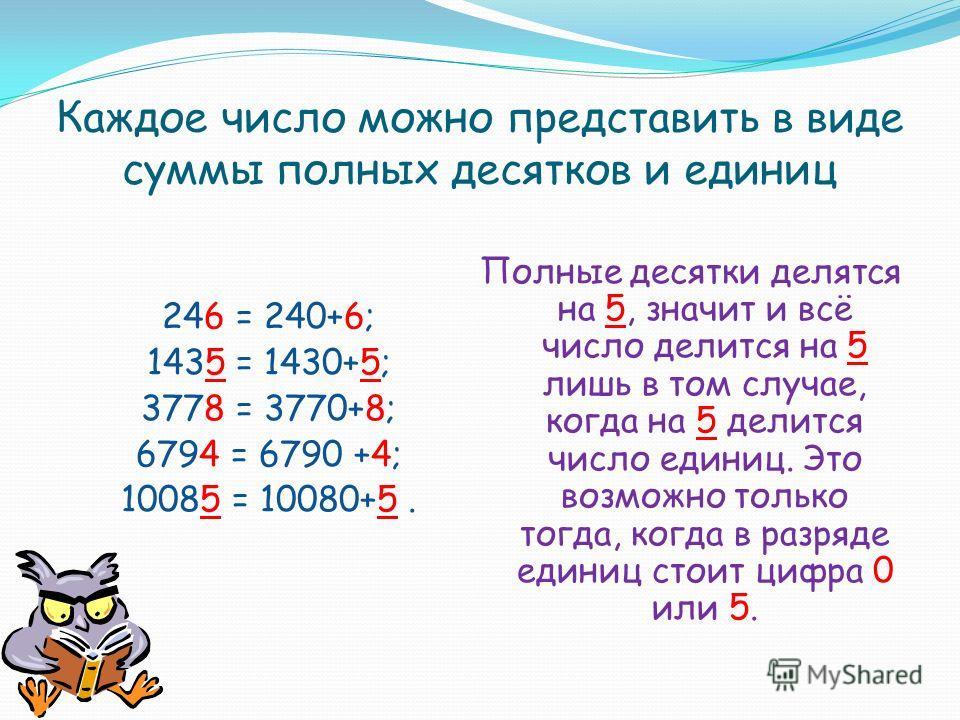 Каждое число можно представить в виде суммы полных десятков и единиц 246 = 240+6; 1435 = 1430+5; 3778 = 3770+8; 6794 = 6790 +4; 10085 = 10080+5. Полные десятки делятся на 5, значит и всё число делится на 5 лишь в том случае, когда на 5 делится число