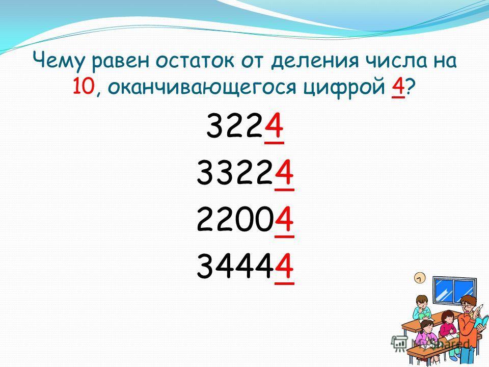 Чему равен остаток от деления числа на 10, оканчивающегося цифрой 4? 3224 33224 22004 34444