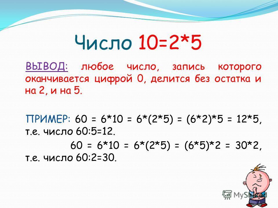 Число 10=2*5 ВЫВОД: любое число, запись которого оканчивается цифрой 0, делится без остатка и на 2, и на 5. ПРИМЕР: 60 = 6*10 = 6*(2*5) = (6*2)*5 = 12*5, т.е. число 60:5=12. 60 = 6*10 = 6*(2*5) = (6*5)*2 = 30*2, т.е. число 60:2=30.