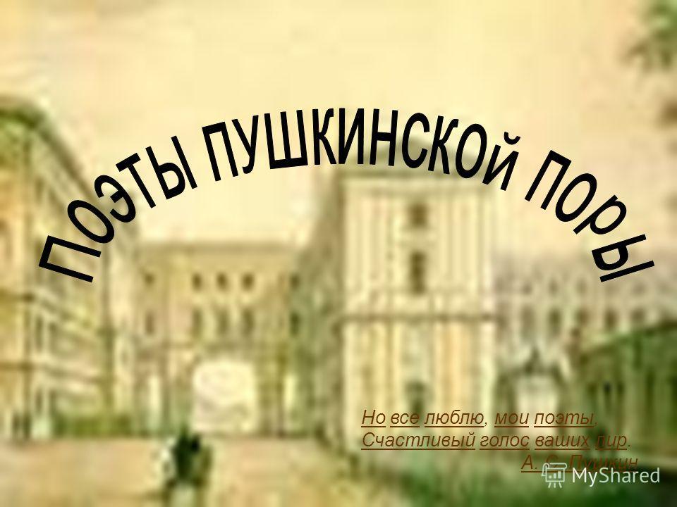 Но все люблю, мои поэты, Счастливый голос ваших лир. А. С. Пушкин