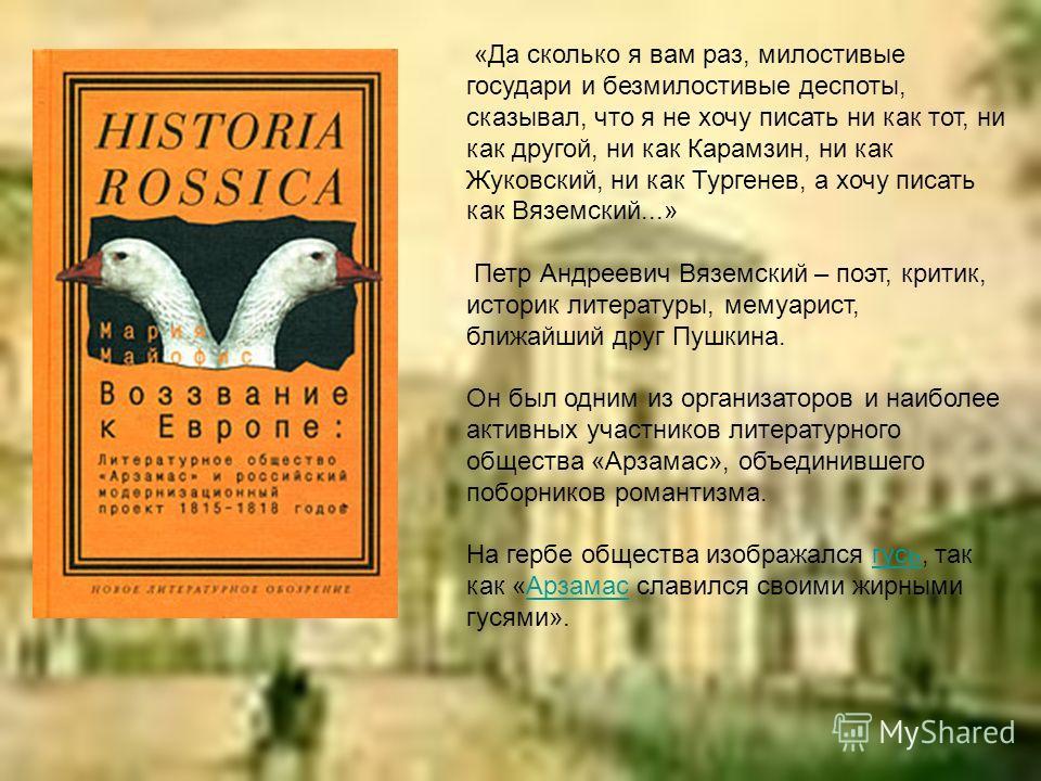 «Да сколько я вам раз, милостивые государи и безмилостивые деспоты, сказывал, что я не хочу писать ни как тот, ни как другой, ни как Карамзин, ни как Жуковский, ни как Тургенев, а хочу писать как Вяземский...» Петр Андреевич Вяземский – поэт, критик,