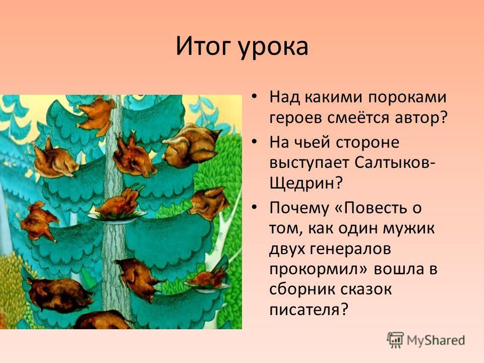 Итог урока Над какими пороками героев смеётся автор? На чьей стороне выступает Салтыков- Щедрин? Почему «Повесть о том, как один мужик двух генералов прокормил» вошла в сборник сказок писателя?