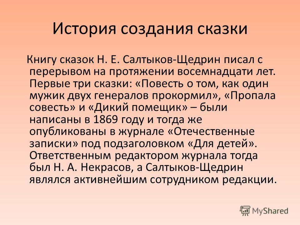 История создания сказки Книгу сказок Н. Е. Салтыков-Щедрин писал с перерывом на протяжении восемнадцати лет. Первые три сказки: «Повесть о том, как один мужик двух генералов прокормил», «Пропала совесть» и «Дикий помещик» – были написаны в 1869 году