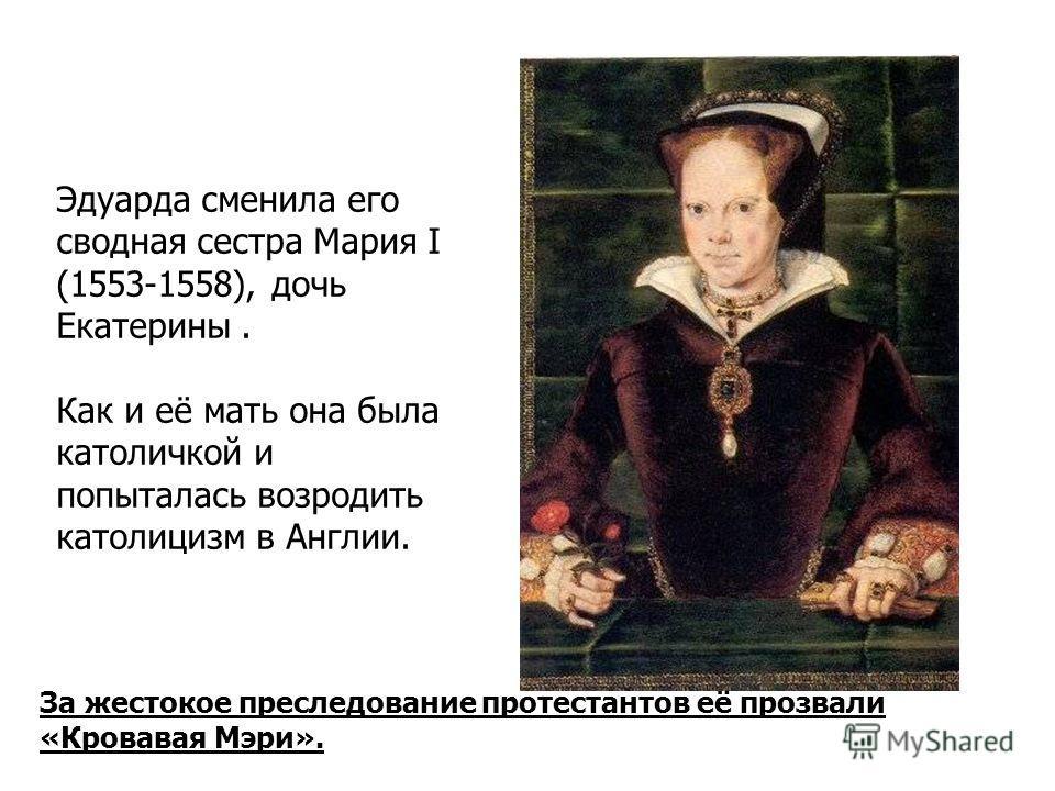 За жестокое преследование протестантов её прозвали «Кровавая Мэри». Эдуарда сменила его сводная сестра Мария I (1553-1558), дочь Екатерины. Как и её мать она была католичкой и попыталась возродить католицизм в Англии.