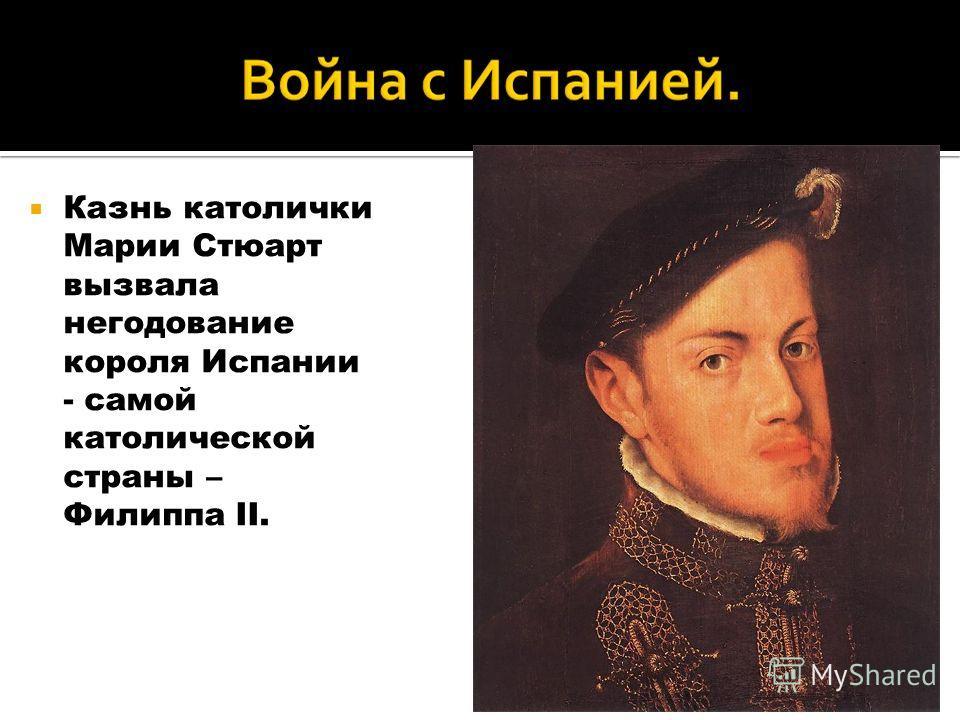 Казнь католички Марии Стюарт вызвала негодование короля Испании - самой католической страны – Филиппа II.