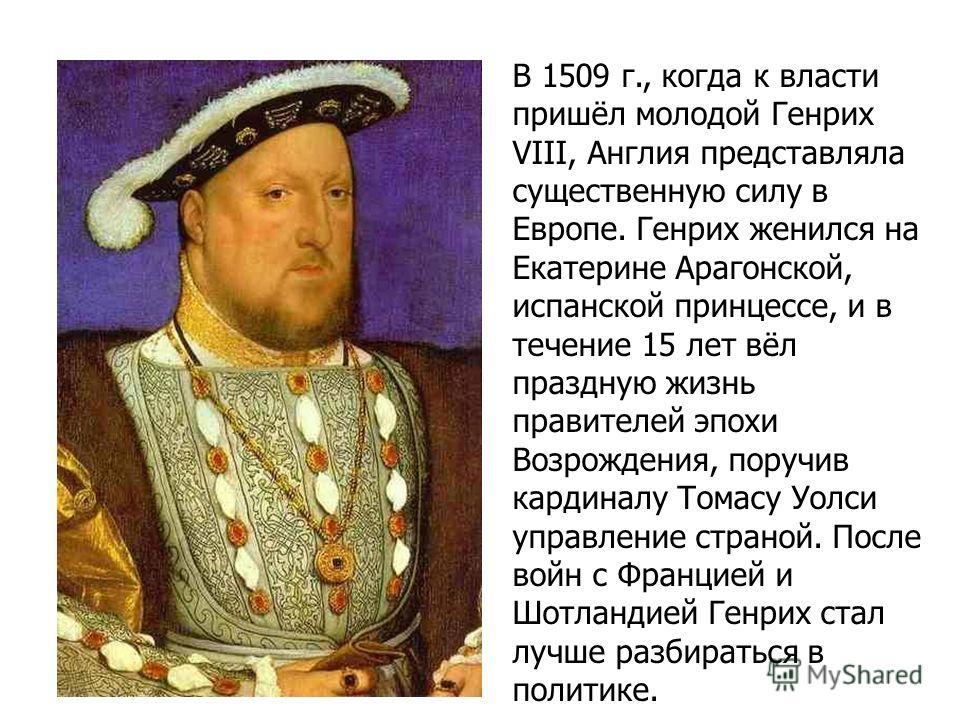 В 1509 г., когда к власти пришёл молодой Генрих VIII, Англия представляла существенную силу в Европе. Генрих женился на Екатерине Арагонской, испанской принцессе, и в течение 15 лет вёл праздную жизнь правителей эпохи Возрождения, поручив кардиналу Т