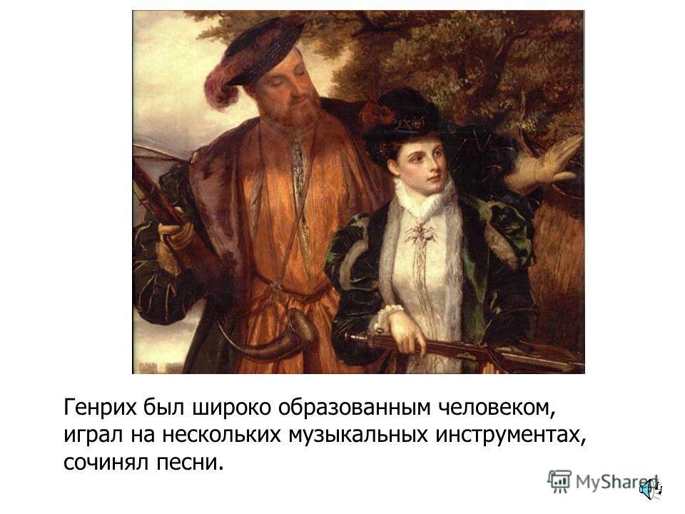 Генрих был широко образованным человеком, играл на нескольких музыкальных инструментах, сочинял песни.