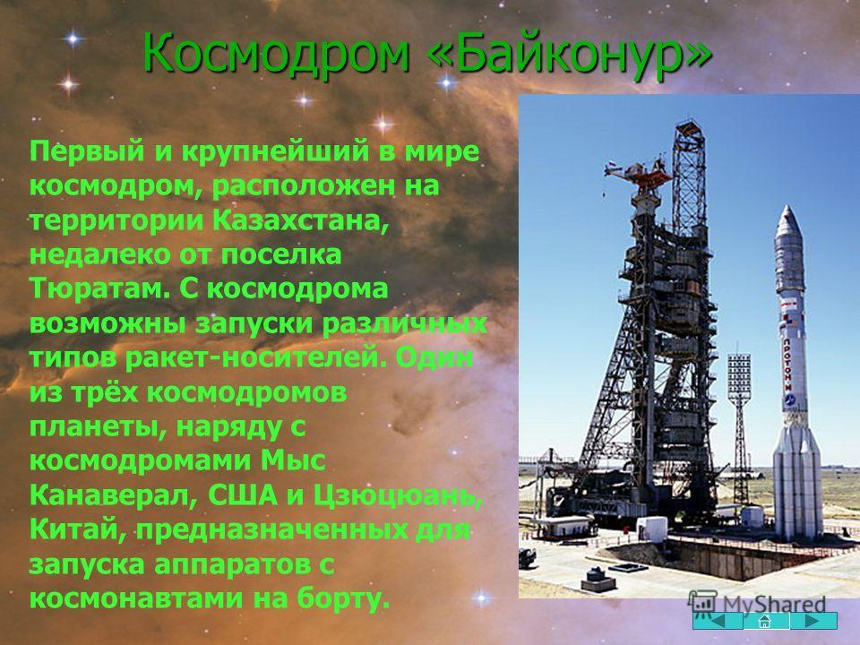 Космодром «Байконур» Первый и крупнейший в мире космодром, расположен на территории Казахстана, недалеко от поселка Тюратам. С космодрома возможны запуски различных типов ракет-носителей. Один из трёх космодромов планеты, наряду с космодромами Мыс Ка