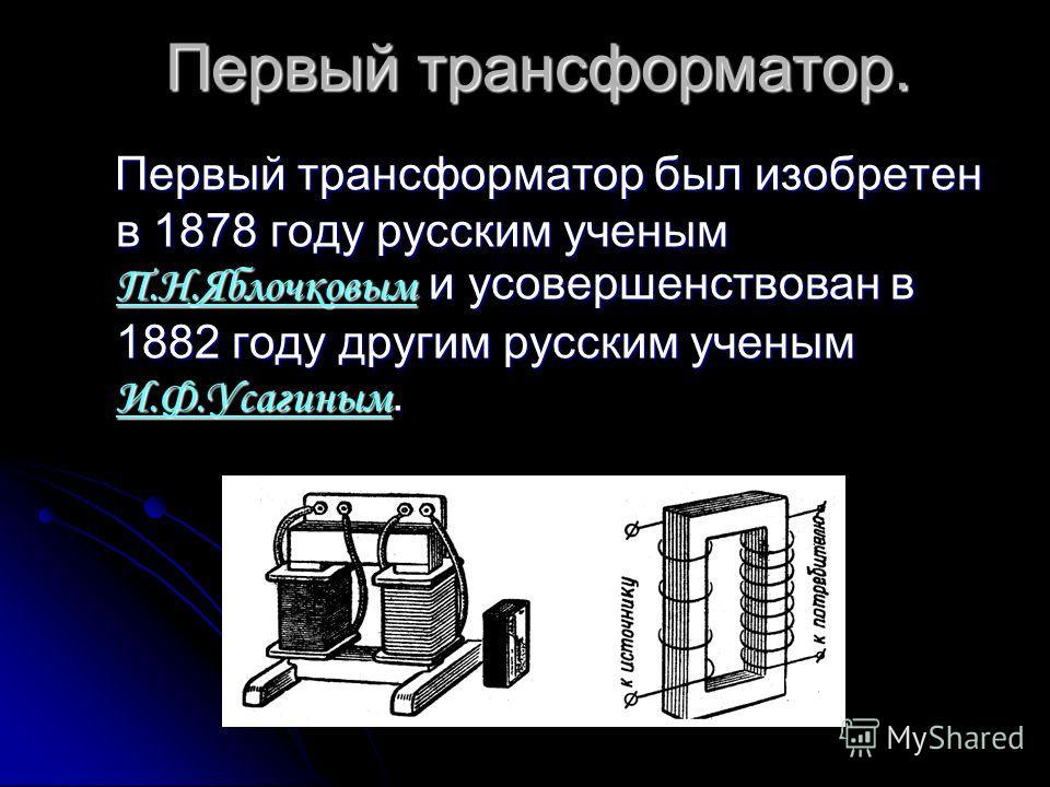 Первый трансформатор. Первый трансформатор был изобретен в 1878 году русским ученым П.Н.Яблочковым и усовершенствован в 1882 году другим русским ученым И.Ф.Усагиным. Первый трансформатор был изобретен в 1878 году русским ученым П.Н.Яблочковым и усове