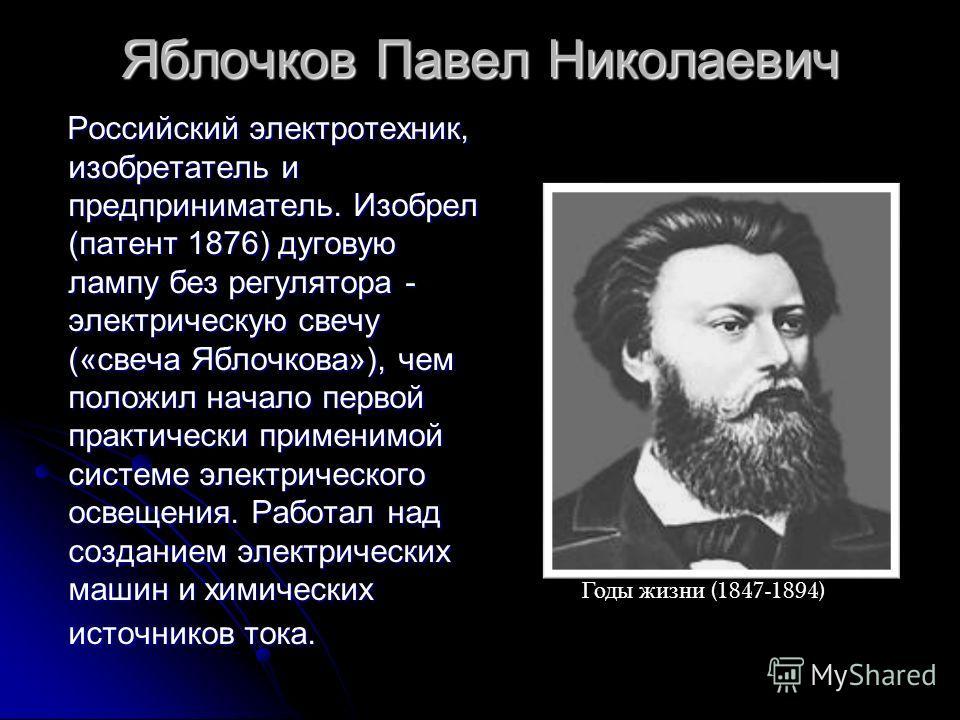 Яблочков Павел Николаевич Российский электротехник, изобретатель и предприниматель. Изобрел (патент 1876) дуговую лампу без регулятора - электрическую свечу («свеча Яблочкова»), чем положил начало первой практически применимой системе электрического