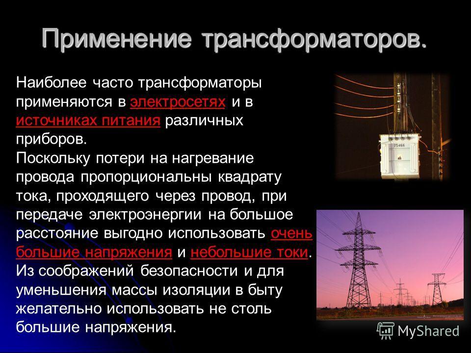 Применение трансформаторов. Наиболее часто трансформаторы применяются в электросетях и в источниках питания различных приборов. Поскольку потери на нагревание провода пропорциональны квадрату тока, проходящего через провод, при передаче электроэнерги