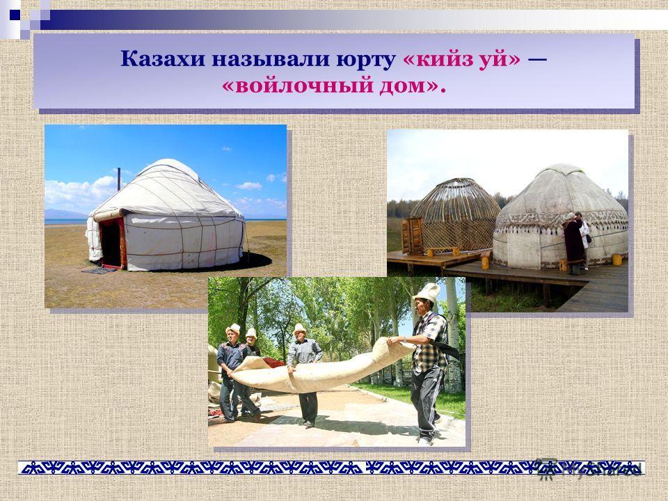 Казахи называли юрту «кийз уй» «войлочный дом».