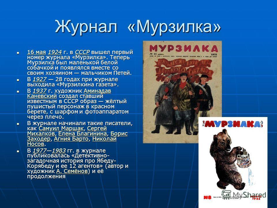 Журнал «Мурзилка» 16 мая 1924 г. в СССР вышел первый номер журнала «Мурзилка». Теперь Мурзилка был маленькой белой собачкой и появлялся вместе со своим хозяином мальчиком Петей. 16 мая 1924 г. в СССР вышел первый номер журнала «Мурзилка». Теперь Мурз