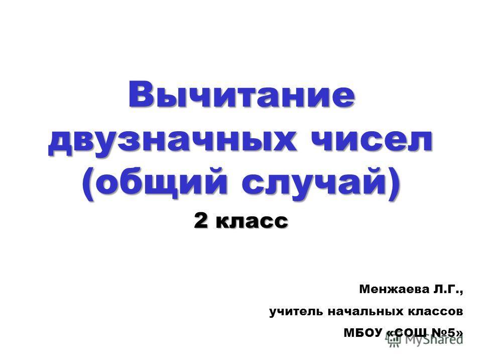 Вычитание двузначных чисел (общий случай) 2 класс Менжаева Л.Г., учитель начальных классов МБОУ «СОШ 5»