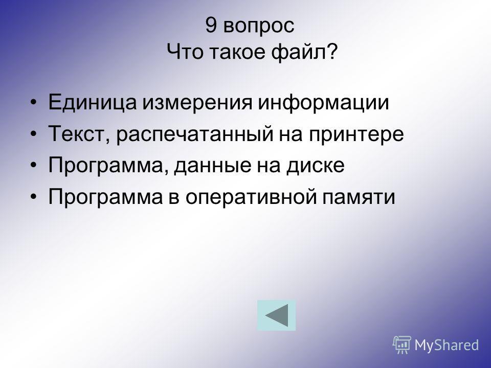9 вопрос Что такое файл? Единица измерения информации Текст, распечатанный на принтере Программа, данные на диске Программа в оперативной памяти