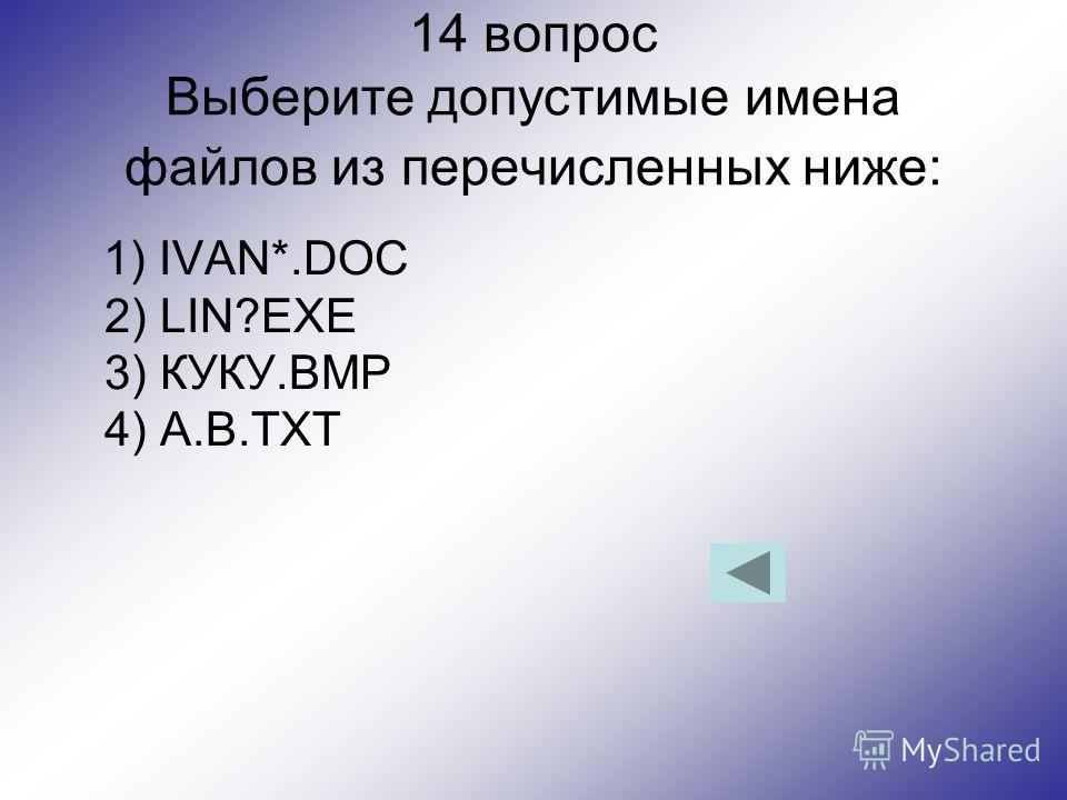 14 вопрос Выберите допустимые имена файлов из перечисленных ниже: 1) IVAN*.DOC 2) LIN?EXE 3) КУКУ.BMP 4) A.B.TXT