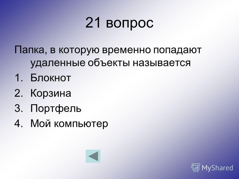 21 вопрос Папка, в которую временно попадают удаленные объекты называется 1.Блокнот 2.Корзина 3.Портфель 4.Мой компьютер