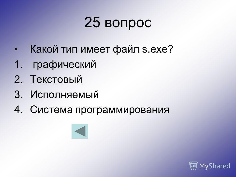 25 вопрос Какой тип имеет файл s.exe? 1. графический 2.Текстовый 3.Исполняемый 4.Система программирования