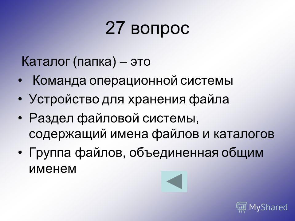 27 вопрос Каталог (папка) – это Команда операционной системы Устройство для хранения файла Раздел файловой системы, содержащий имена файлов и каталогов Группа файлов, объединенная общим именем