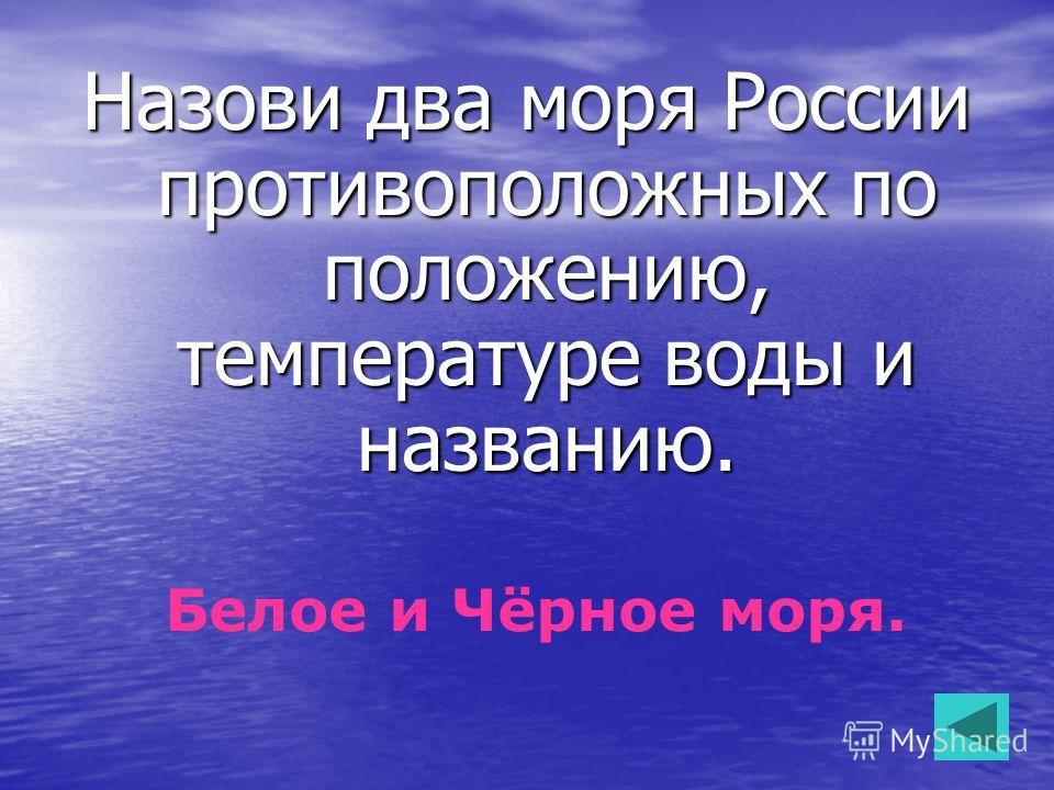 Назови два моря России противоположных по положению, температуре воды и названию. Белое и Чёрное моря.
