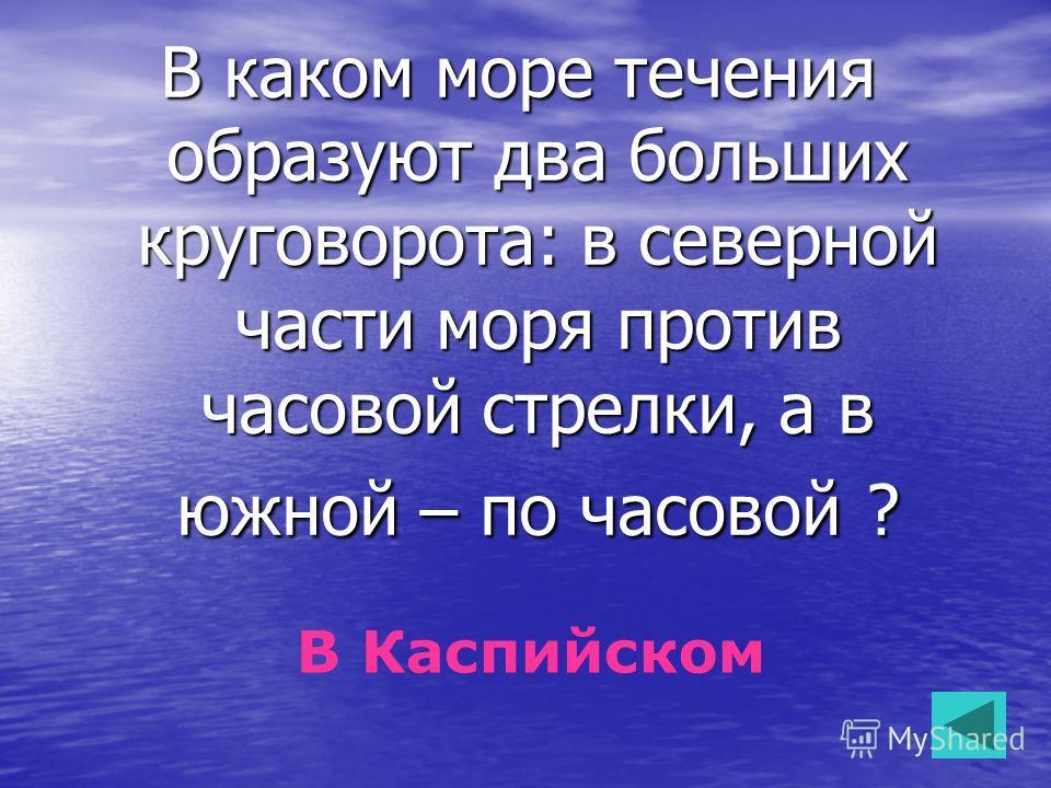 В каком море течения образуют два больших круговорота: в северной части моря против часовой стрелки, а в южной – по часовой ? В Каспийском