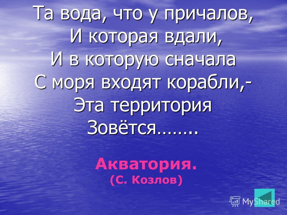 Та вода, что у причалов, И которая вдали, И которая вдали, И в которую сначала С моря входят корабли,- Эта территория Зовётся…….. Акватория. (С. Козлов)
