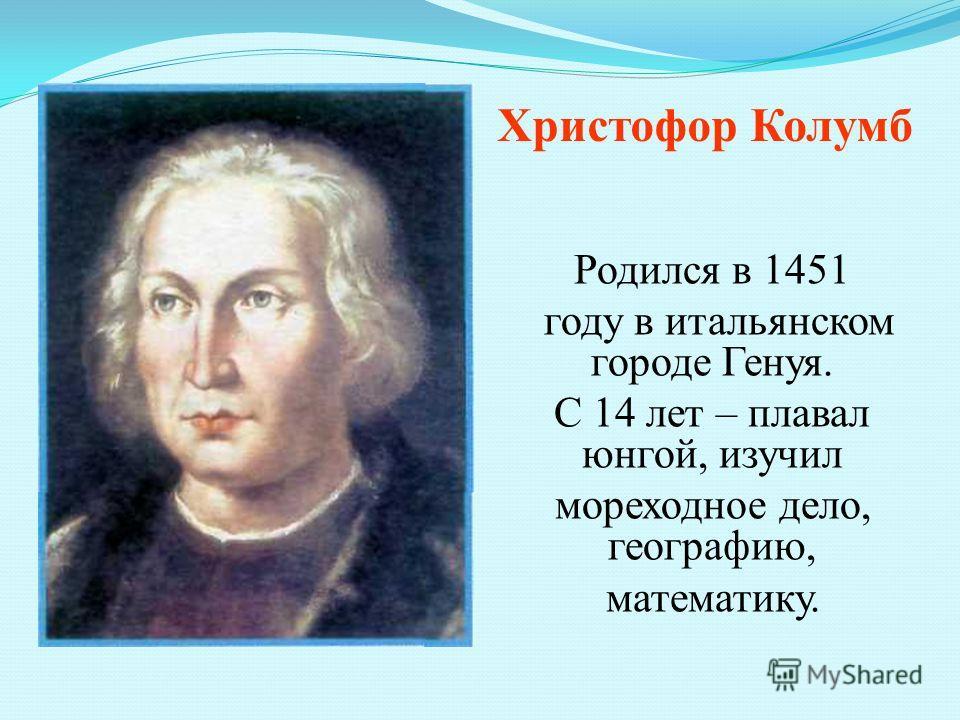 Родился в 1451 году в итальянском городе Генуя. С 14 лет – плавал юнгой, изучил мореходное дело, географию, математику. Христофор Колумб