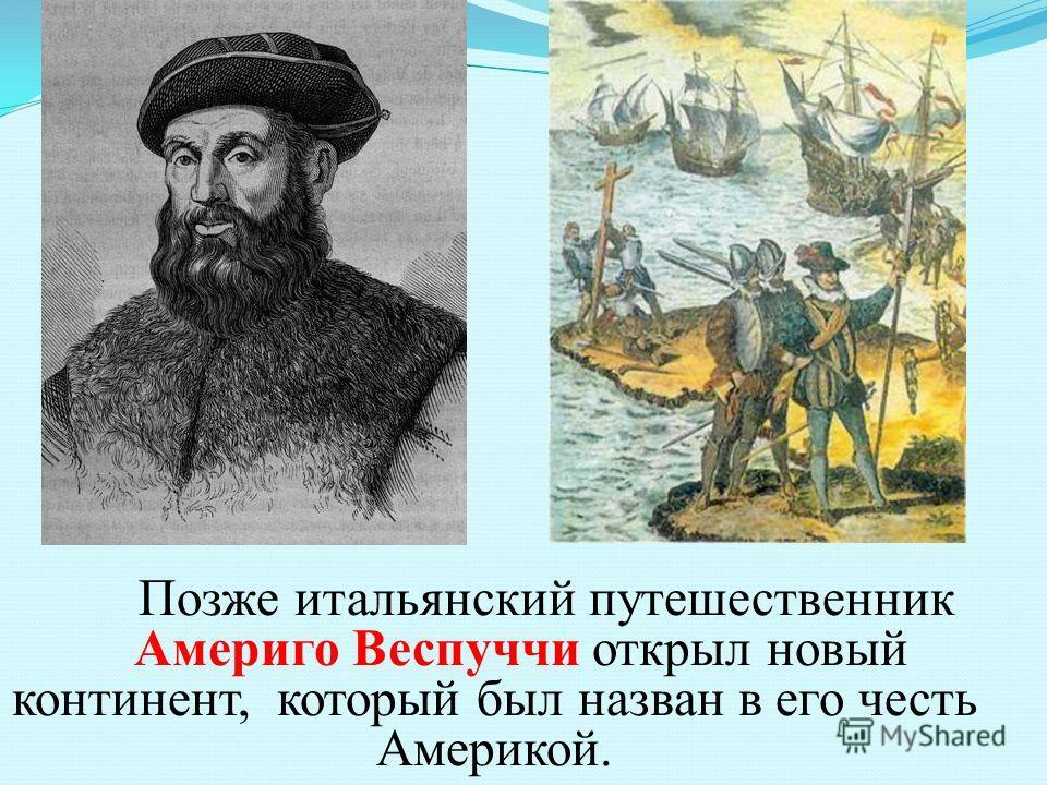 Позже итальянский путешественник Америго Веспуччи открыл новый континент, который был назван в его честь Америкой.