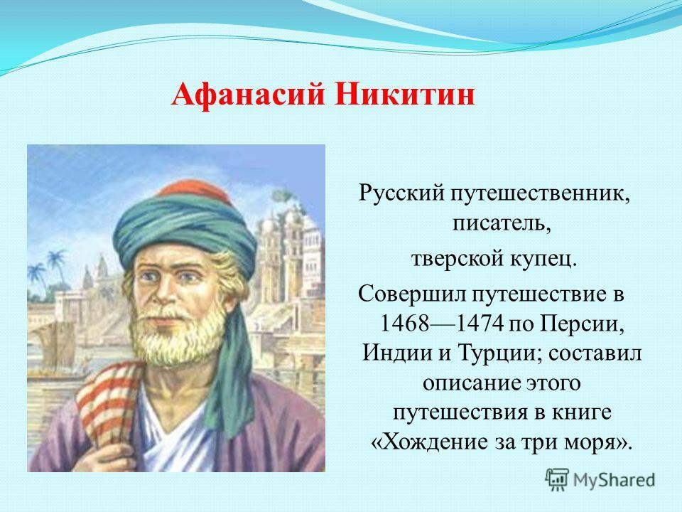 Афанасий Никитин Русский путешественник, писатель, тверской купец. Совершил путешествие в 14681474 по Персии, Индии и Турции; составил описание этого путешествия в книге «Хождение за три моря».