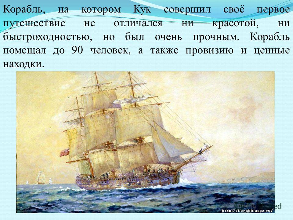 Корабль, на котором Кук совершил своё первое путешествие не отличался ни красотой, ни быстроходностью, но был очень прочным. Корабль помещал до 90 человек, а также провизию и ценные находки.