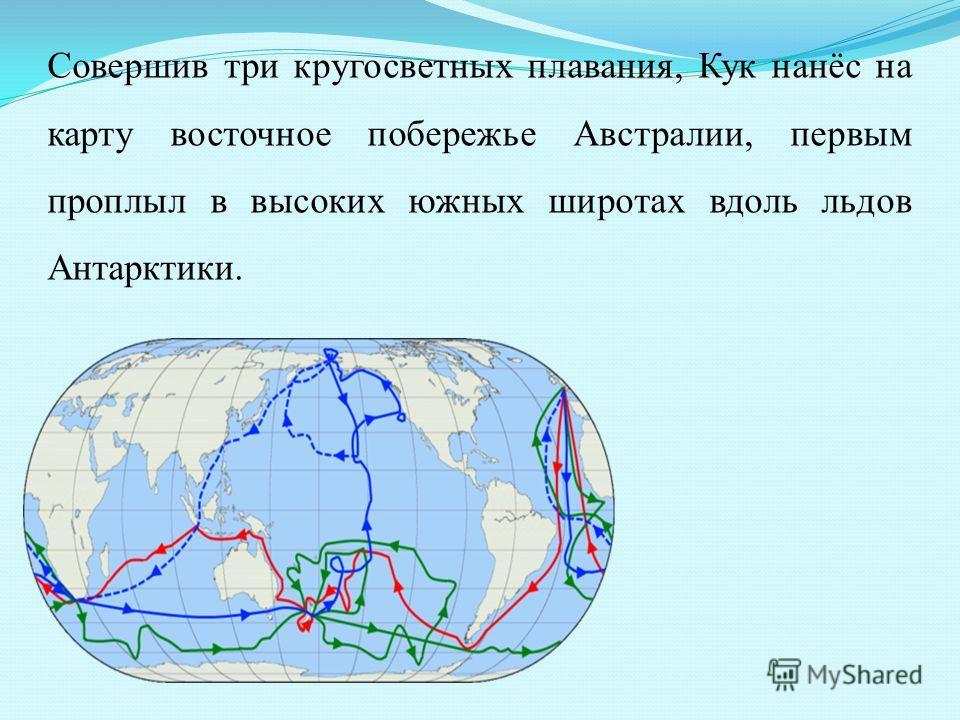 Совершив три кругосветных плавания, Кук нанёс на карту восточное побережье Австралии, первым проплыл в высоких южных широтах вдоль льдов Антарктики.
