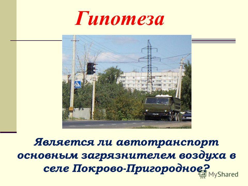 Гипотеза Является ли автотранспорт основным загрязнителем воздуха в селе Покрово-Пригородное?