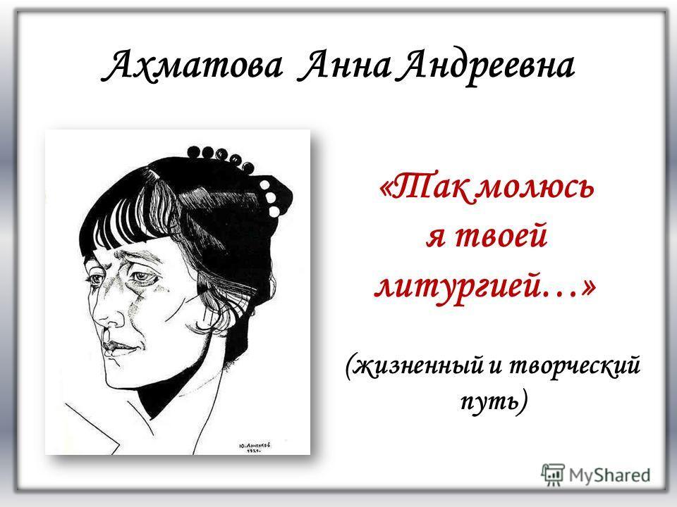 FАFА Ахматова Анна Андреевна (жизненный и творческий путь) «Так молюсь я твоей литургией…»