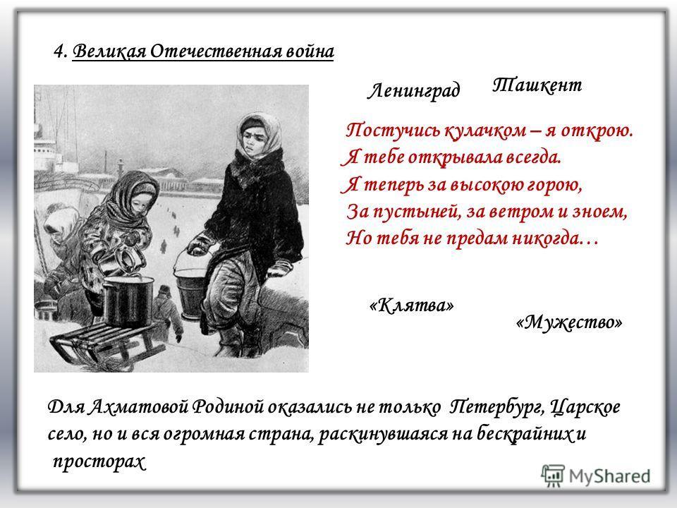 морским офицером 4. Великая Отечественная война Ленинград Ташкент Постучись кулачком – я открою. Я тебе открывала всегда. Я теперь за высокою горою, За пустыней, за ветром и зноем, Но тебя не предам никогда… Для Ахматовой Родиной оказались не только