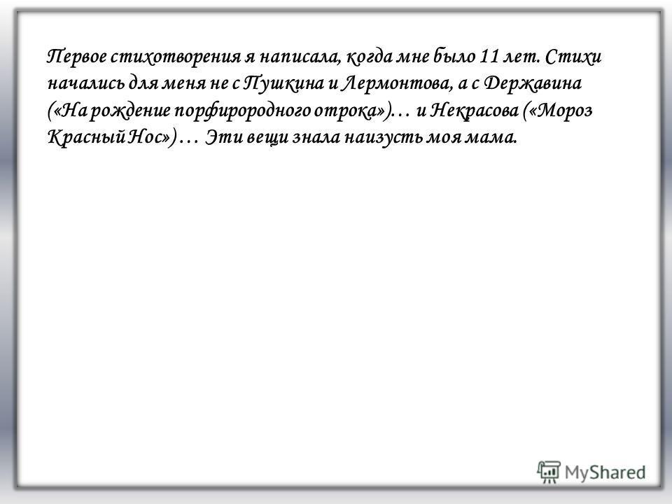 FАFА Первое стихотворения я написала, когда мне было 11 лет. Стихи начались для меня не с Пушкина и Лермонтова, а с Державина («На рождение порфирородного отрока»)… и Некрасова («Мороз Красный Нос») … Эти вещи знала наизусть моя мама.