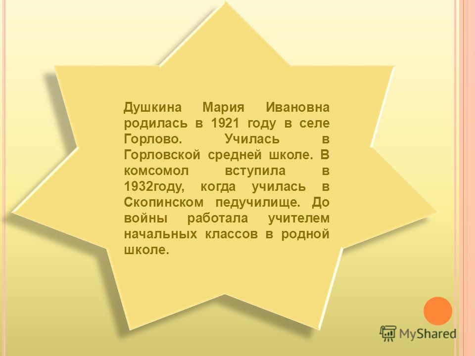 Душкина Мария Ивановна родилась в 1921 году в селе Горлово. Училась в Горловской средней школе. В комсомол вступила в 1932году, когда училась в Скопинском педучилище. До войны работала учителем начальных классов в родной школе.